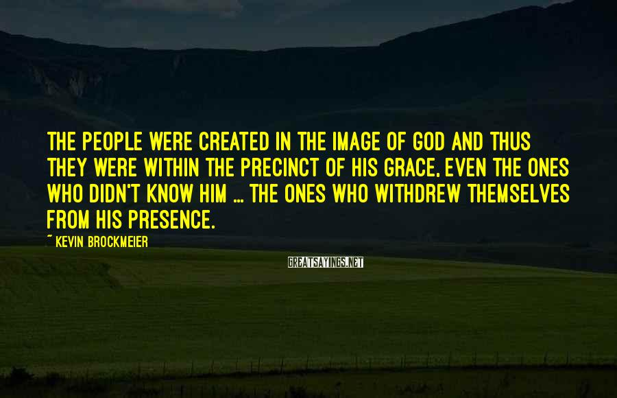 Kevin Brockmeier Sayings: The people were created in the image of God and thus they were within the