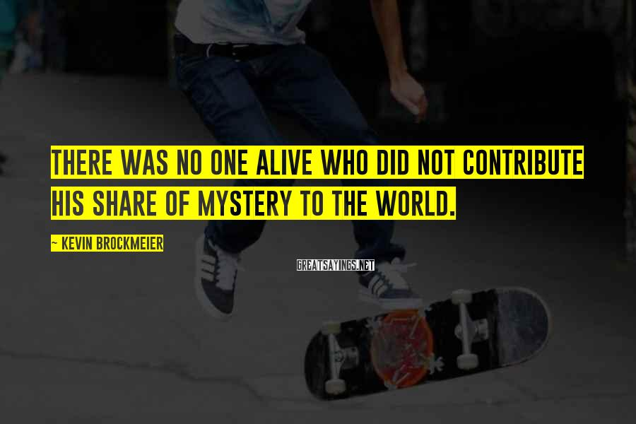 Kevin Brockmeier Sayings: There was no one alive who did not contribute his share of mystery to the
