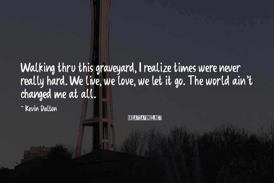 Kevin Dalton Sayings: Walking thru this graveyard, I realize times were never really hard. We live, we love,
