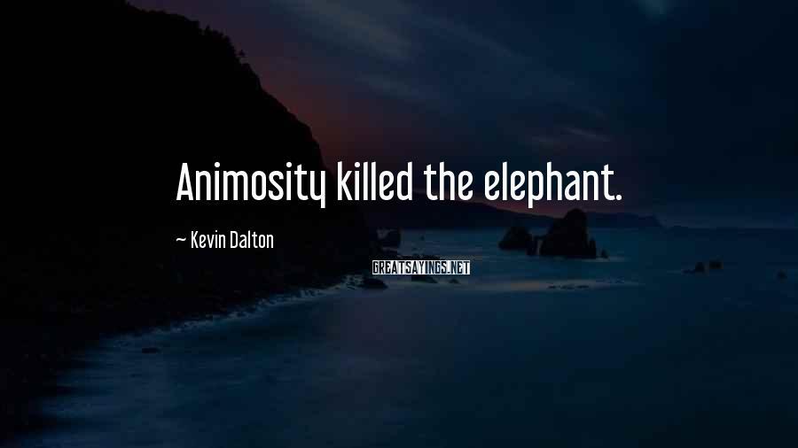 Kevin Dalton Sayings: Animosity killed the elephant.