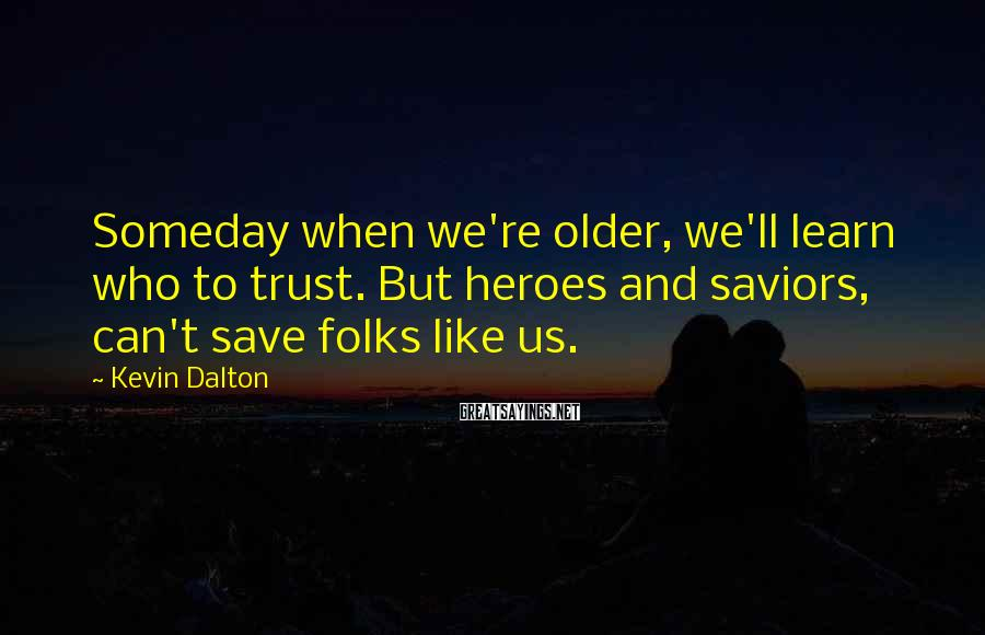 Kevin Dalton Sayings: Someday when we're older, we'll learn who to trust. But heroes and saviors, can't save