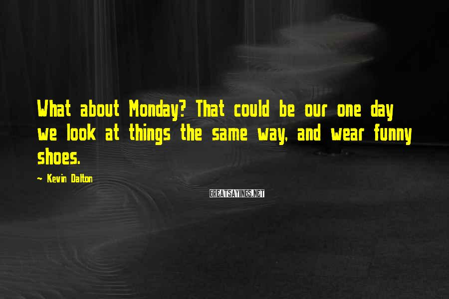 Kevin Dalton Sayings: What about Monday? That could be our one day we look at things the same