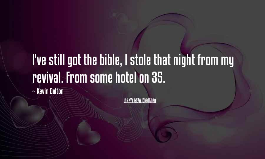 Kevin Dalton Sayings: I've still got the bible, I stole that night from my revival. From some hotel