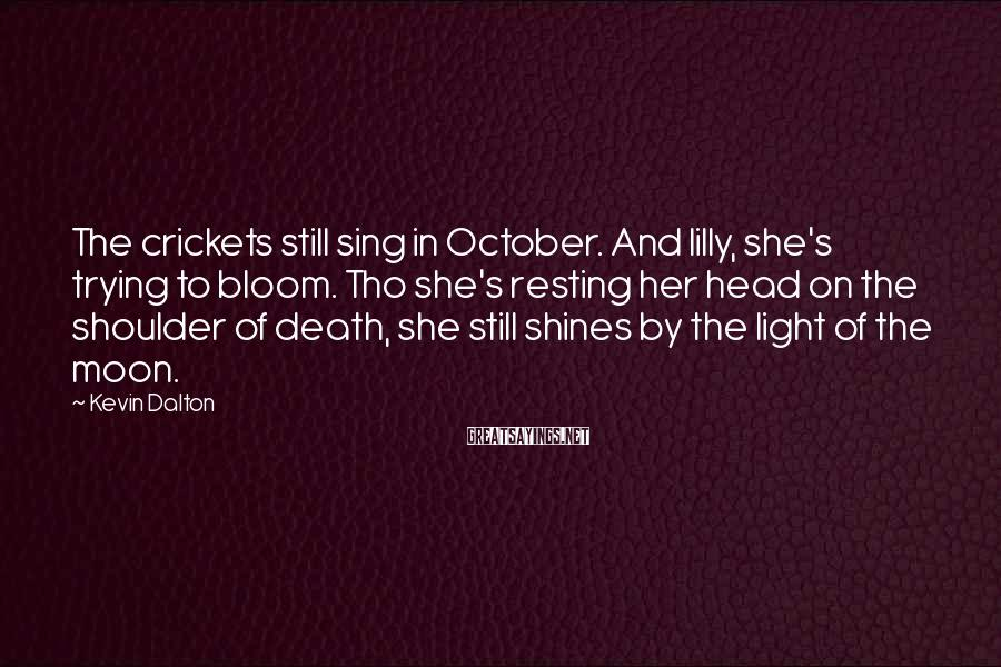 Kevin Dalton Sayings: The crickets still sing in October. And lilly, she's trying to bloom. Tho she's resting