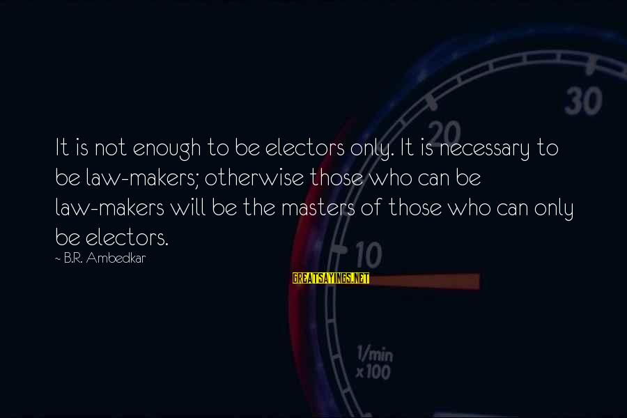 Kevin Everett Sayings By B.R. Ambedkar: It is not enough to be electors only. It is necessary to be law-makers; otherwise