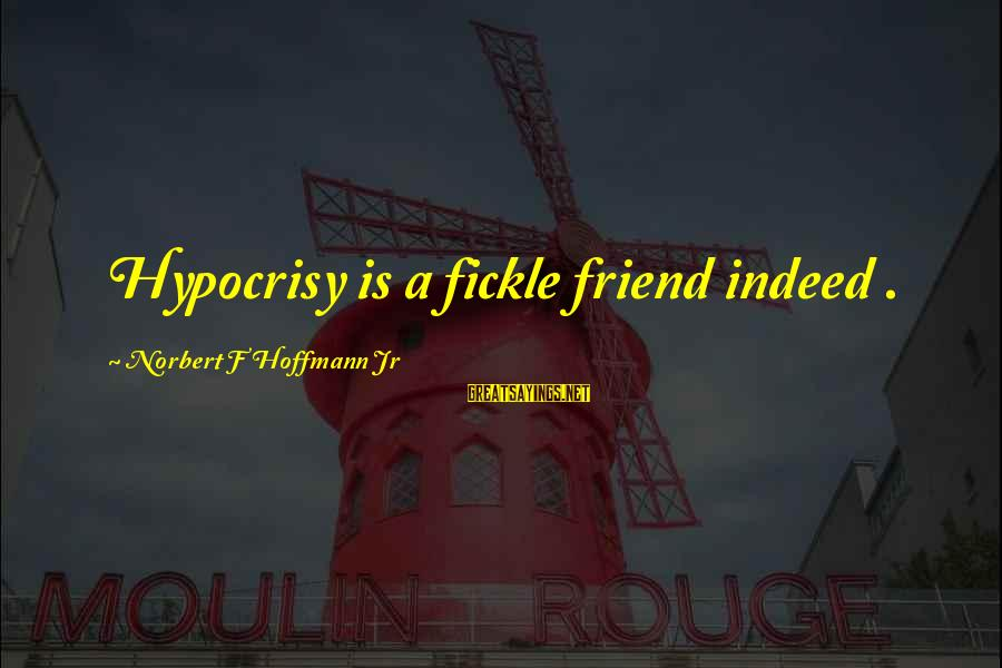 Kevin Everett Sayings By Norbert F Hoffmann Jr: Hypocrisy is a fickle friend indeed .