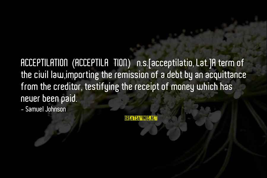 Kevin Everett Sayings By Samuel Johnson: ACCEPTILATION (ACCEPTILA'TION) n.s.[acceptilatio, Lat.]A term of the civil law,importing the remission of a debt by