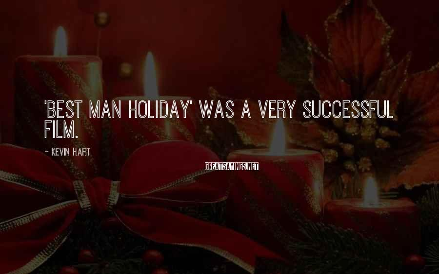 Kevin Hart Sayings: 'Best Man Holiday' was a very successful film.