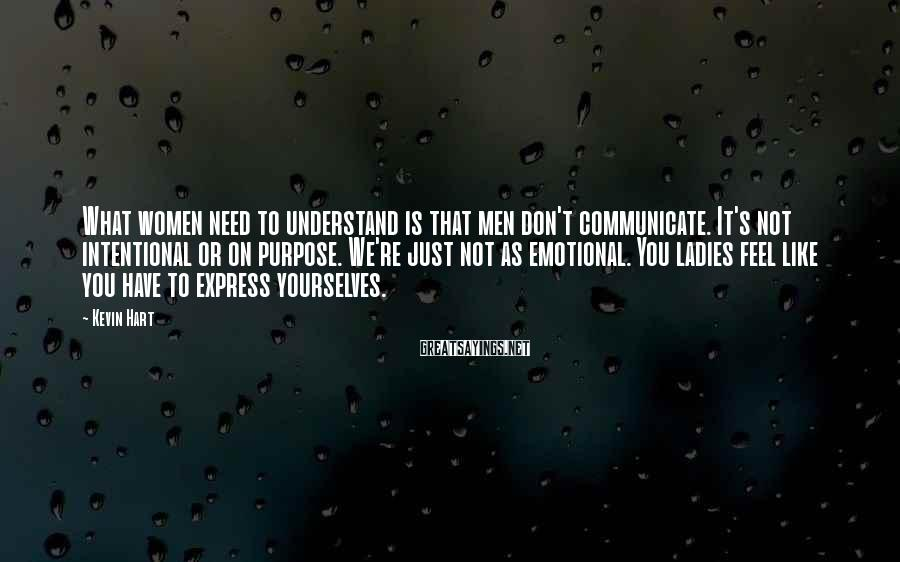 Kevin Hart Sayings: What women need to understand is that men don't communicate. It's not intentional or on