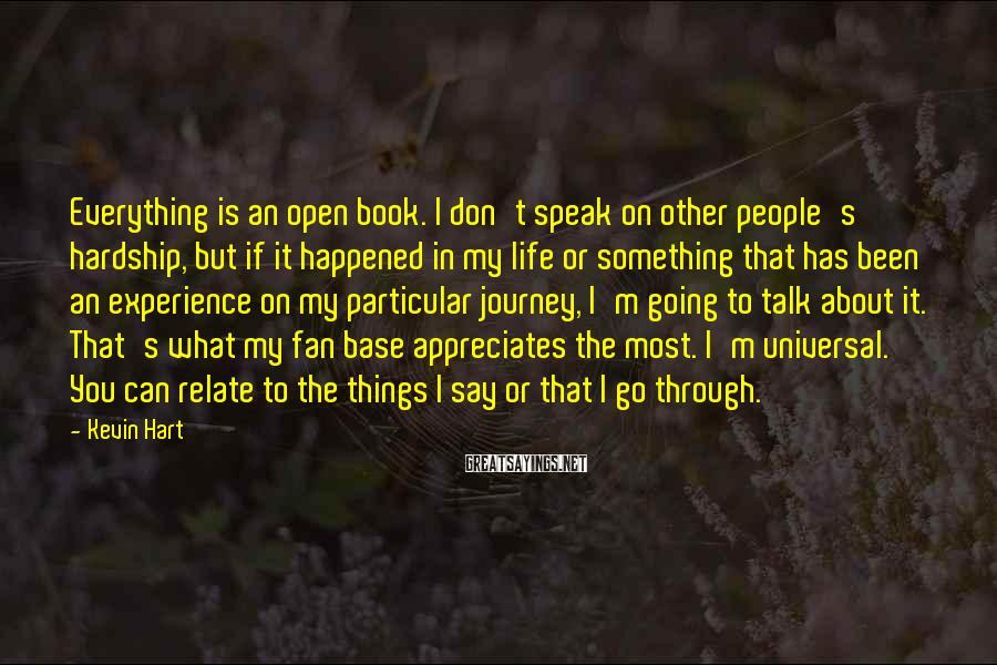 Kevin Hart Sayings: Everything is an open book. I don't speak on other people's hardship, but if it