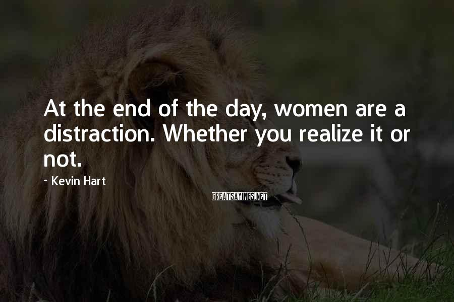 Kevin Hart Sayings: At the end of the day, women are a distraction. Whether you realize it or
