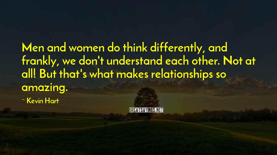 Kevin Hart Sayings: Men and women do think differently, and frankly, we don't understand each other. Not at