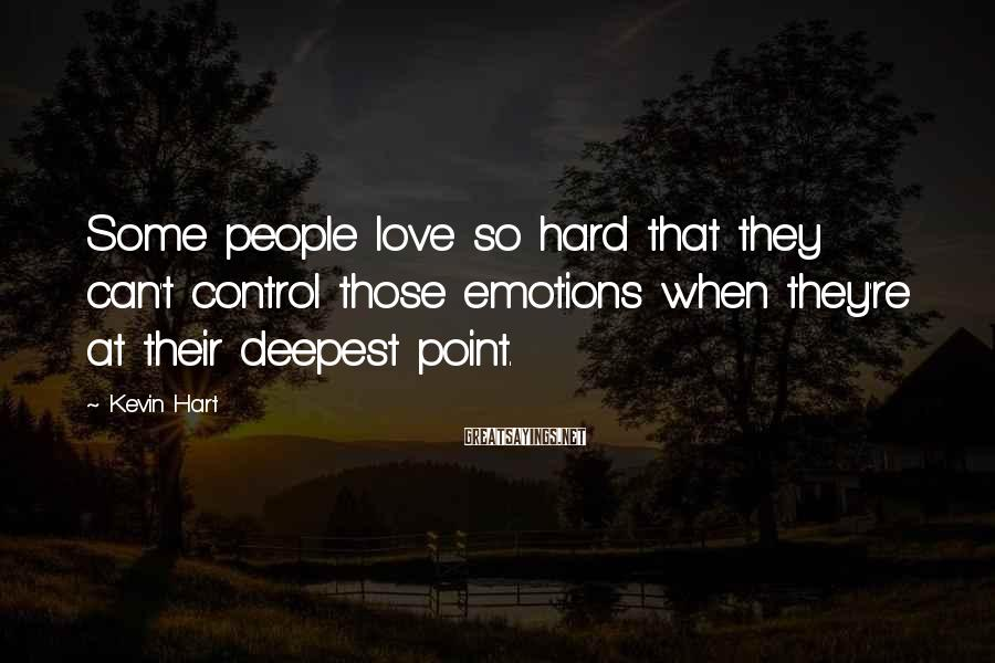 Kevin Hart Sayings: Some people love so hard that they can't control those emotions when they're at their