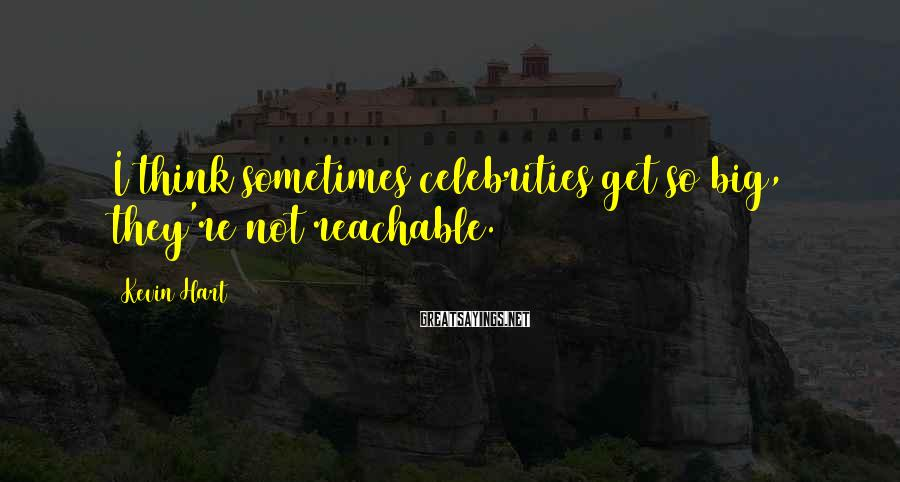 Kevin Hart Sayings: I think sometimes celebrities get so big, they're not reachable.