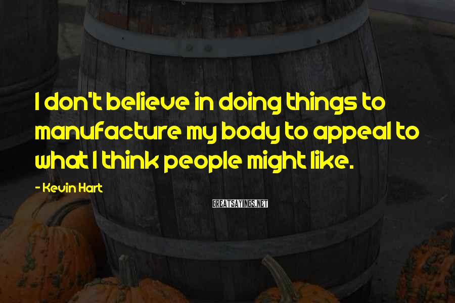 Kevin Hart Sayings: I don't believe in doing things to manufacture my body to appeal to what I