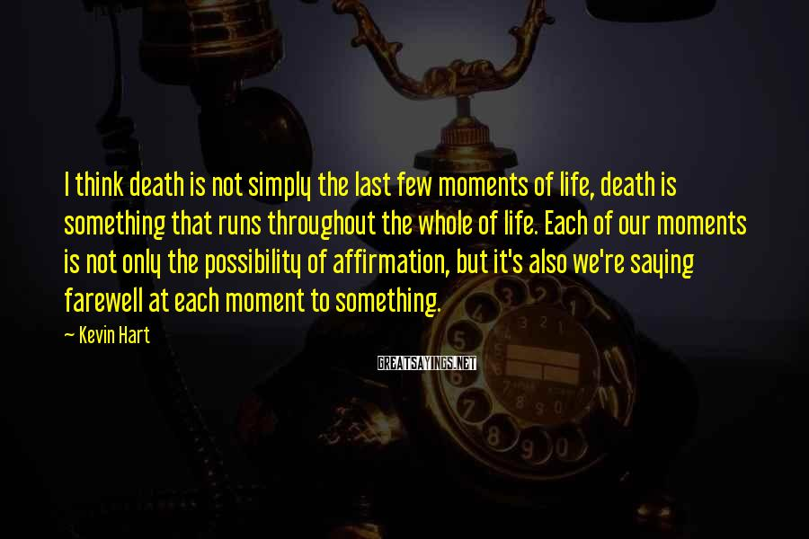 Kevin Hart Sayings: I think death is not simply the last few moments of life, death is something