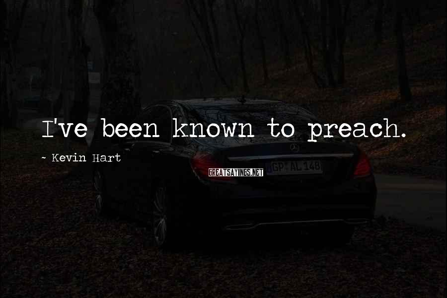 Kevin Hart Sayings: I've been known to preach.
