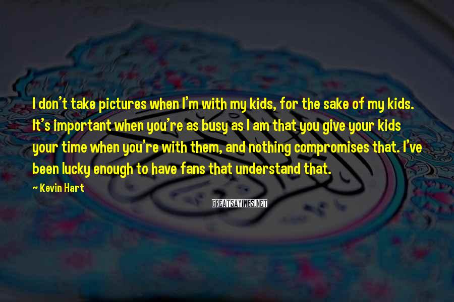 Kevin Hart Sayings: I don't take pictures when I'm with my kids, for the sake of my kids.