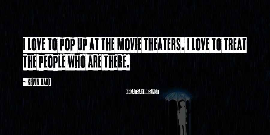 Kevin Hart Sayings: I love to pop up at the movie theaters. I love to treat the people