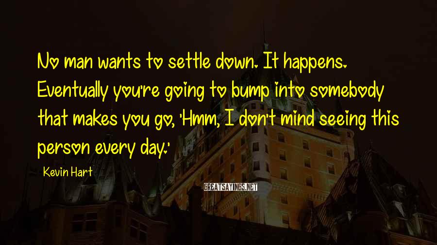 Kevin Hart Sayings: No man wants to settle down. It happens. Eventually you're going to bump into somebody