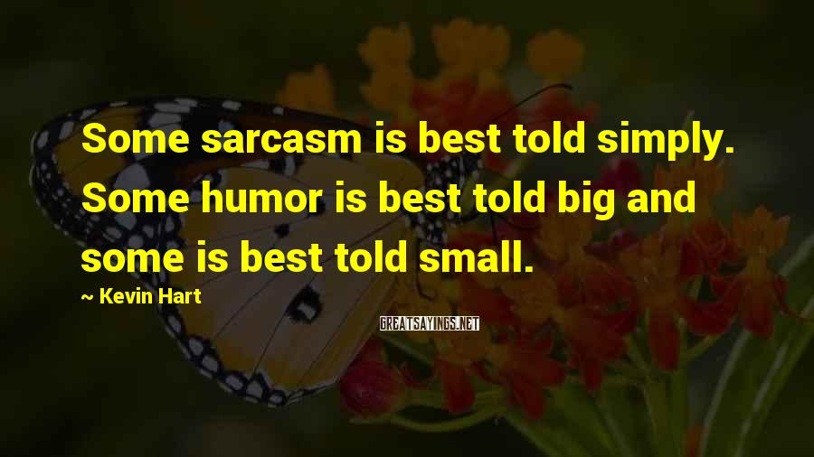 Kevin Hart Sayings: Some sarcasm is best told simply. Some humor is best told big and some is
