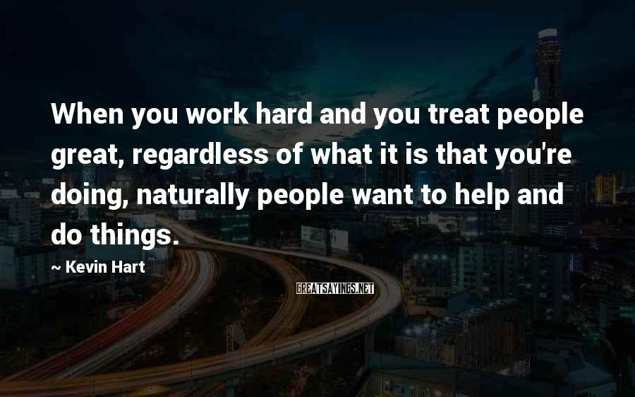Kevin Hart Sayings: When you work hard and you treat people great, regardless of what it is that