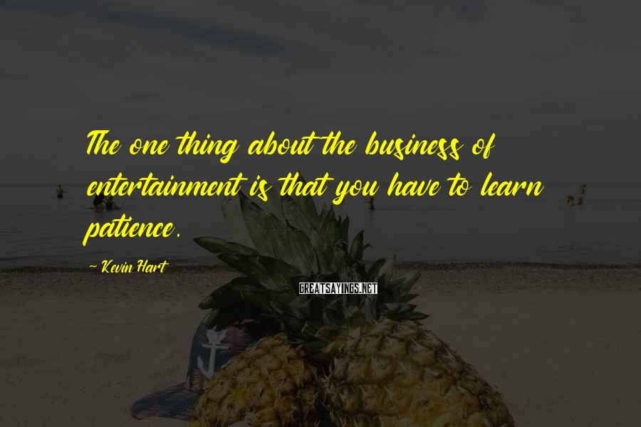 Kevin Hart Sayings: The one thing about the business of entertainment is that you have to learn patience.