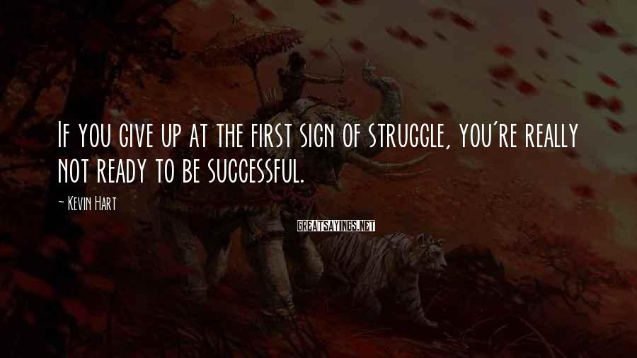 Kevin Hart Sayings: If you give up at the first sign of struggle, you're really not ready to