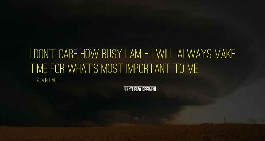 Kevin Hart Sayings: I don't care how busy I am - I will always make time for what's