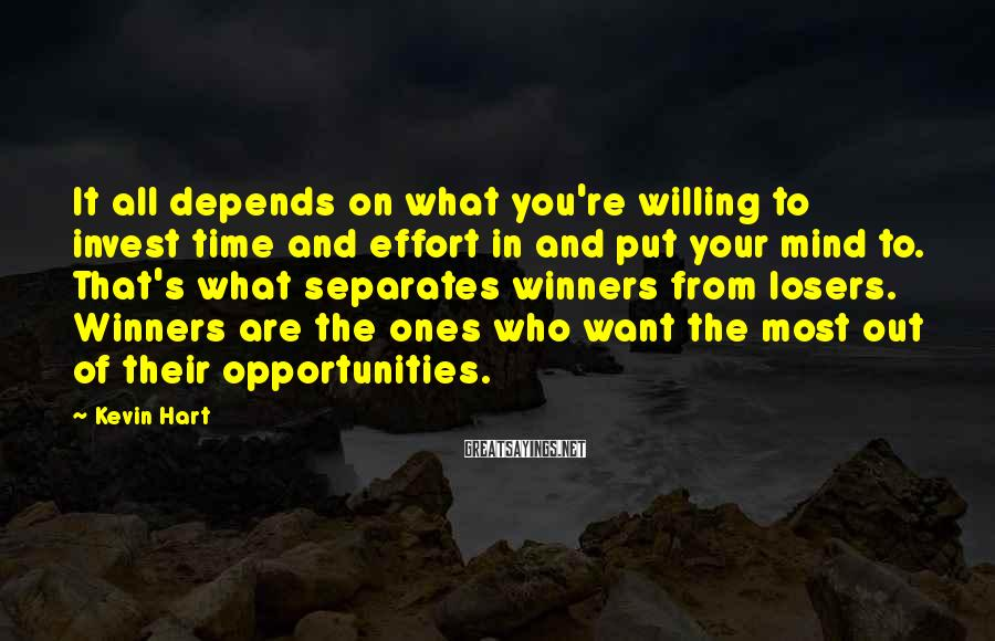 Kevin Hart Sayings: It all depends on what you're willing to invest time and effort in and put