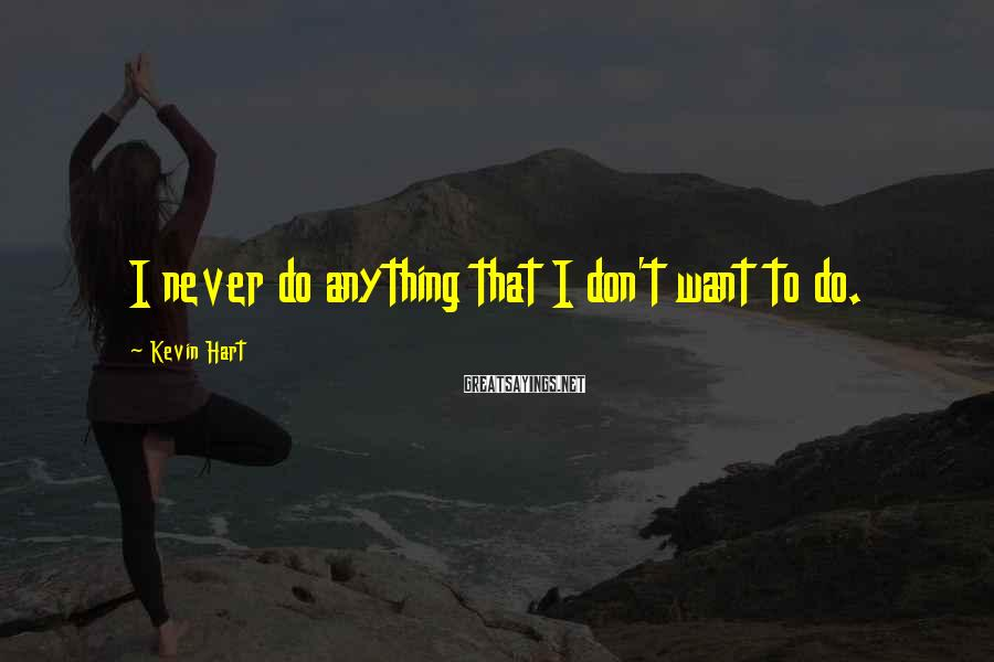 Kevin Hart Sayings: I never do anything that I don't want to do.