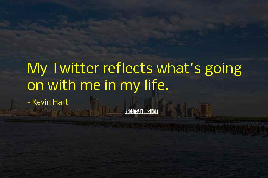 Kevin Hart Sayings: My Twitter reflects what's going on with me in my life.
