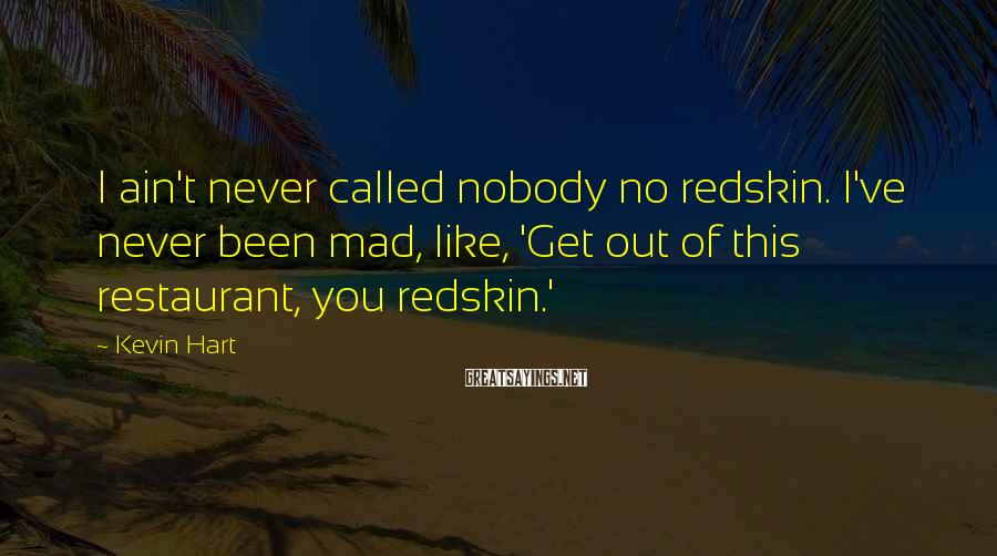 Kevin Hart Sayings: I ain't never called nobody no redskin. I've never been mad, like, 'Get out of