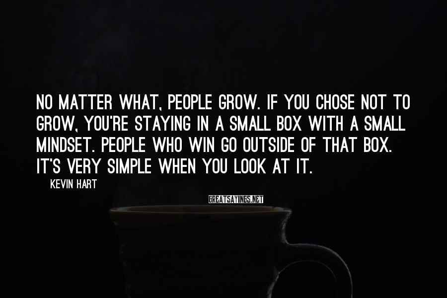 Kevin Hart Sayings: No matter what, people grow. If you chose not to grow, you're staying in a