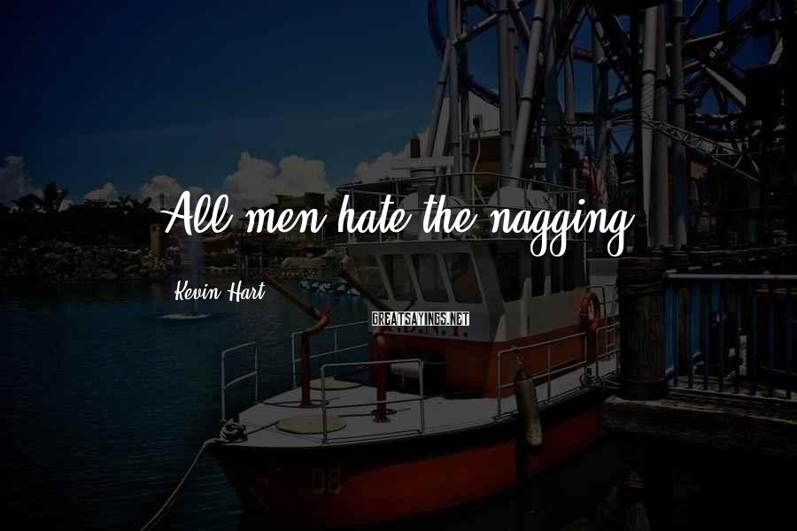 Kevin Hart Sayings: All men hate the nagging.