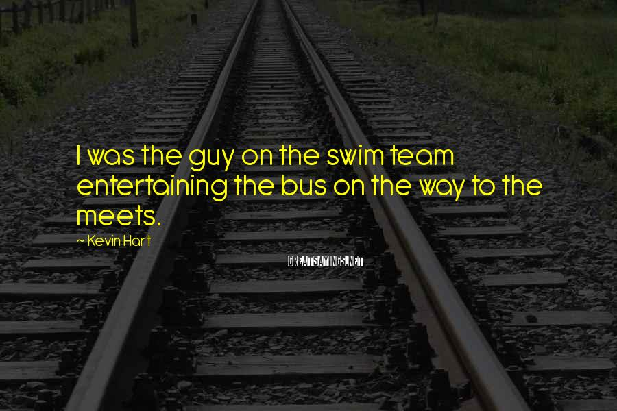 Kevin Hart Sayings: I was the guy on the swim team entertaining the bus on the way to