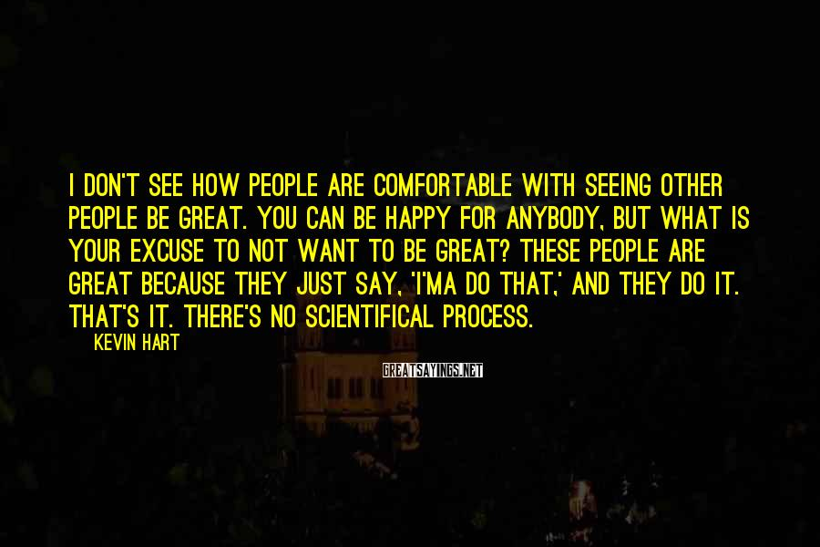 Kevin Hart Sayings: I don't see how people are comfortable with seeing other people be great. You can