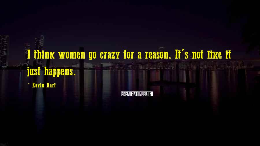 Kevin Hart Sayings: I think women go crazy for a reason. It's not like it just happens.
