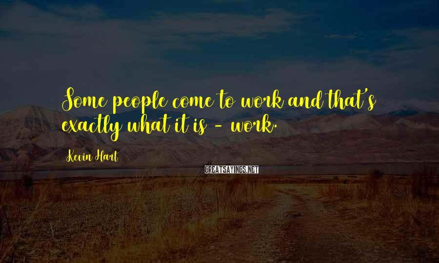 Kevin Hart Sayings: Some people come to work and that's exactly what it is - work.