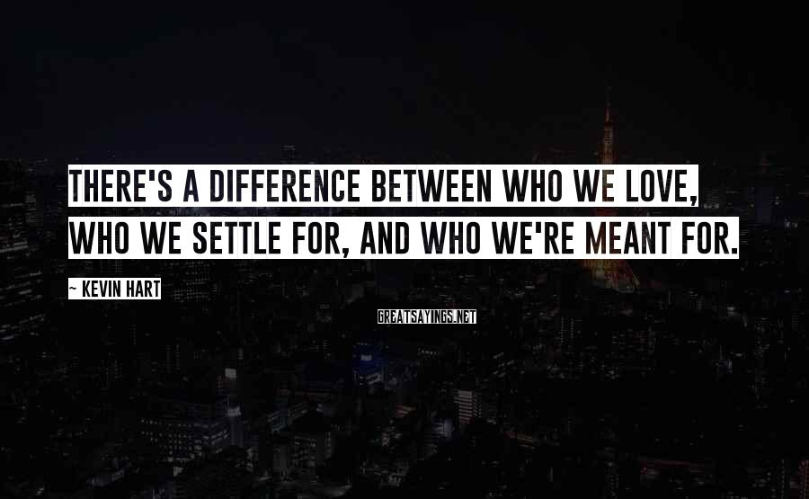 Kevin Hart Sayings: There's a difference between who we love, who we settle for, and who we're meant