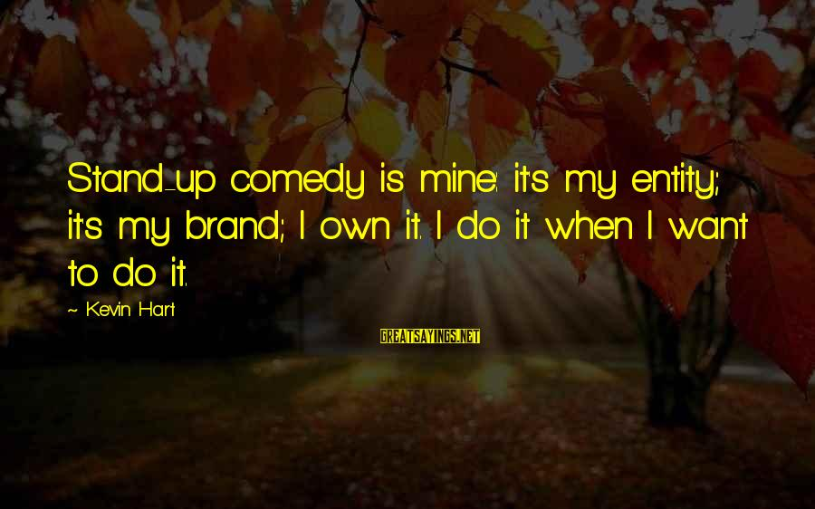 Kevin Hart Sayings By Kevin Hart: Stand-up comedy is mine: it's my entity; it's my brand; I own it. I do