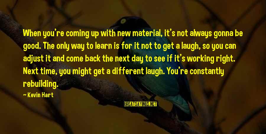 Kevin Hart Sayings By Kevin Hart: When you're coming up with new material, it's not always gonna be good. The only