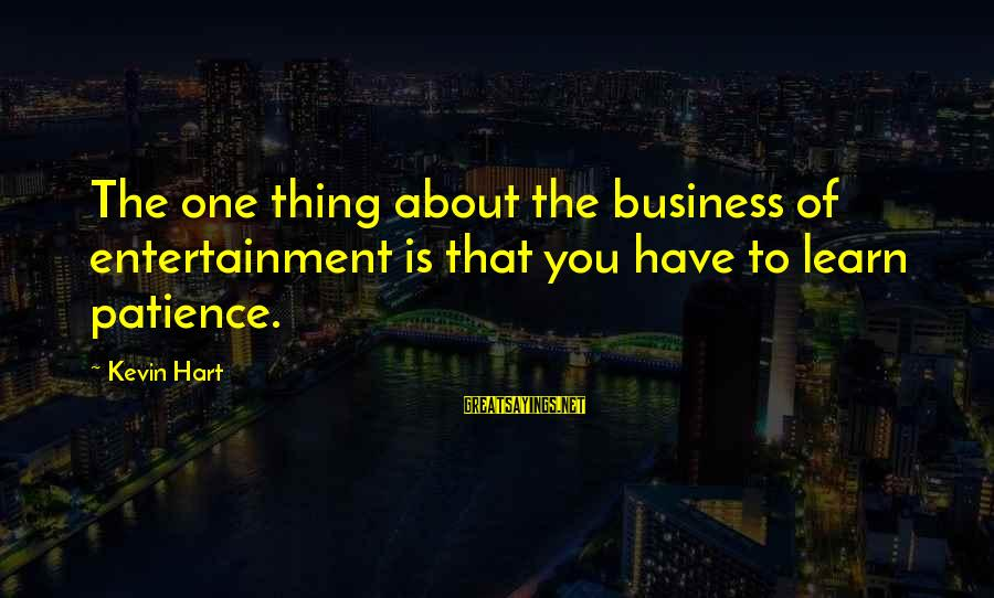 Kevin Hart Sayings By Kevin Hart: The one thing about the business of entertainment is that you have to learn patience.