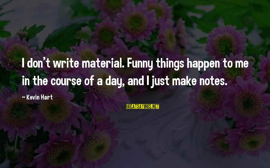 Kevin Hart Sayings By Kevin Hart: I don't write material. Funny things happen to me in the course of a day,