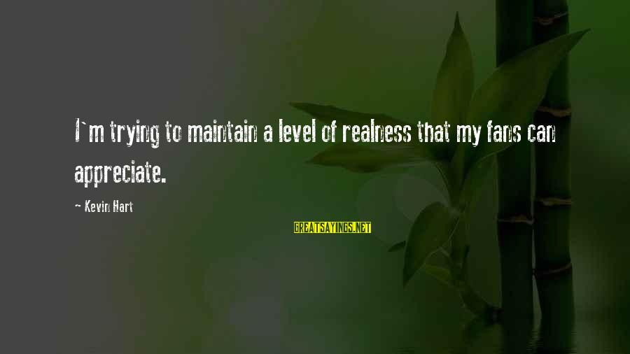 Kevin Hart Sayings By Kevin Hart: I'm trying to maintain a level of realness that my fans can appreciate.