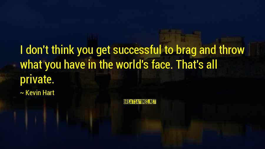 Kevin Hart Sayings By Kevin Hart: I don't think you get successful to brag and throw what you have in the