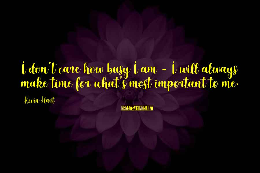 Kevin Hart Sayings By Kevin Hart: I don't care how busy I am - I will always make time for what's