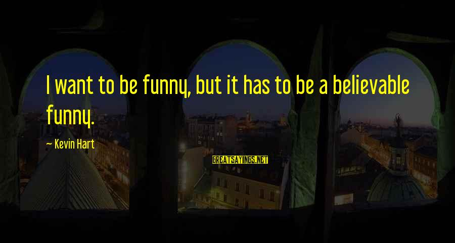 Kevin Hart Sayings By Kevin Hart: I want to be funny, but it has to be a believable funny.