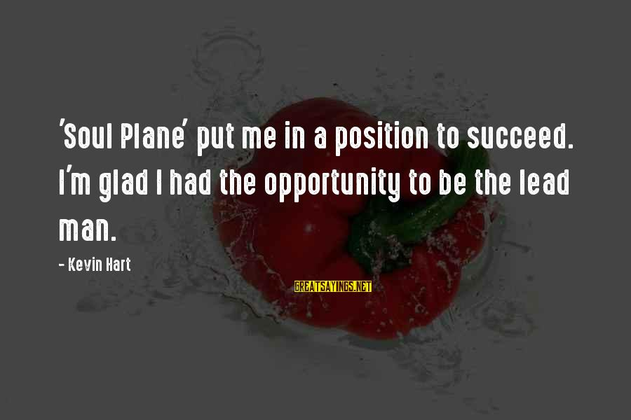 Kevin Hart Sayings By Kevin Hart: 'Soul Plane' put me in a position to succeed. I'm glad I had the opportunity