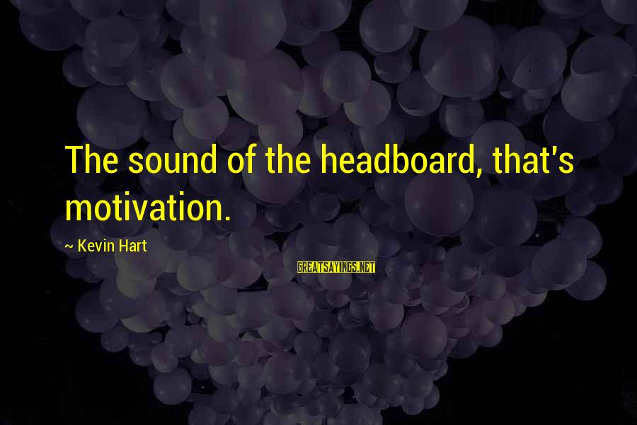 Kevin Hart Sayings By Kevin Hart: The sound of the headboard, that's motivation.